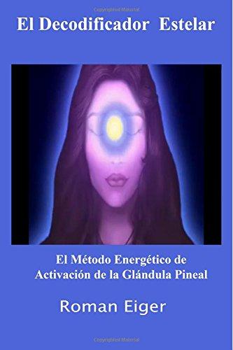El Decodificador Estelar: El Método Energético de Activación de la Glándula Pineal: Volume 1